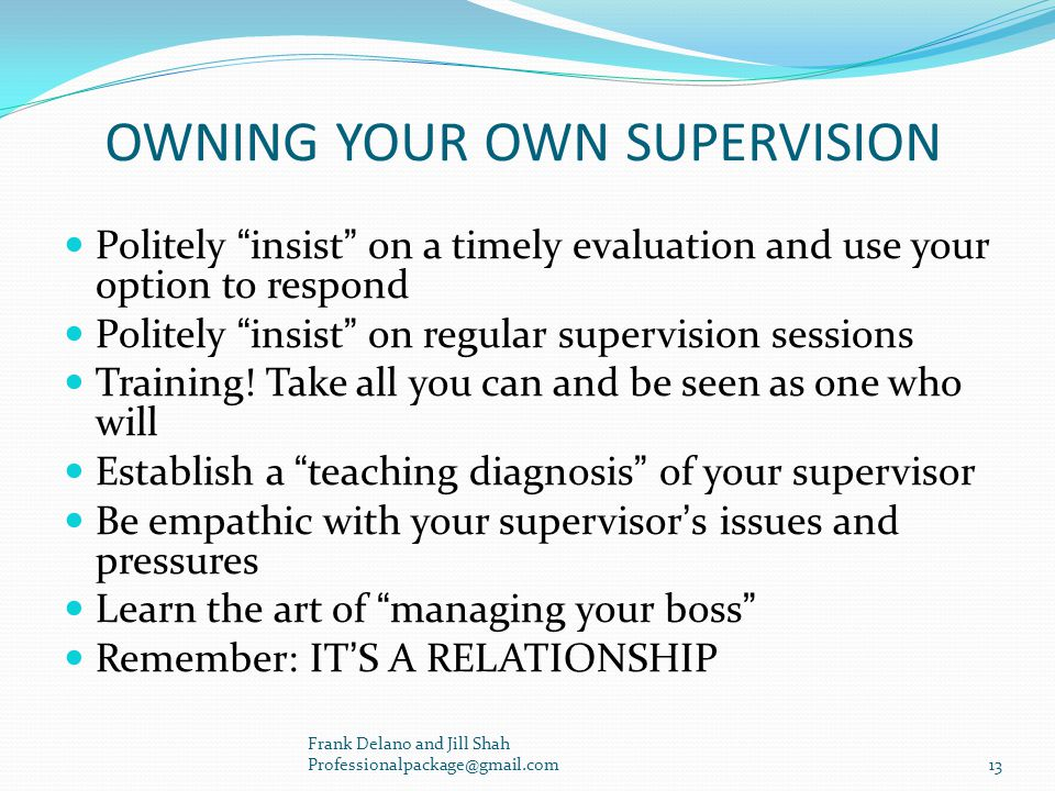 OWNING YOUR OWN SUPERVISION Politely insist on a timely evaluation and use your option to respond Politely insist on regular supervision sessions Training.