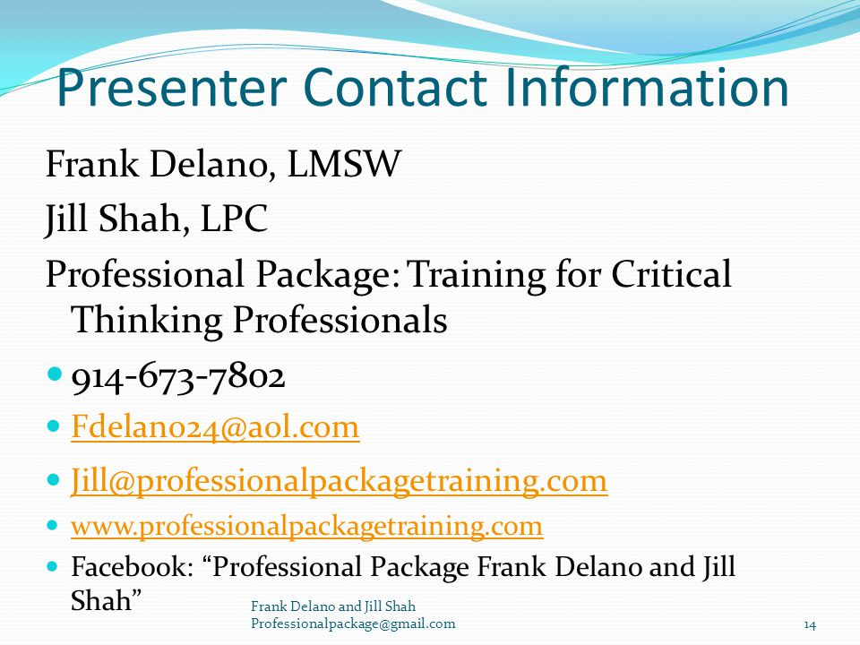 Presenter Contact Information Frank Delano, LMSW Jill Shah, LPC Professional Package: Training for Critical Thinking Professionals 914-673-7802 Fdelano24@aol.com Jill@professionalpackagetraining.com www.professionalpackagetraining.com Facebook: Professional Package Frank Delano and Jill Shah Frank Delano and Jill Shah Professionalpackage@gmail.com 14