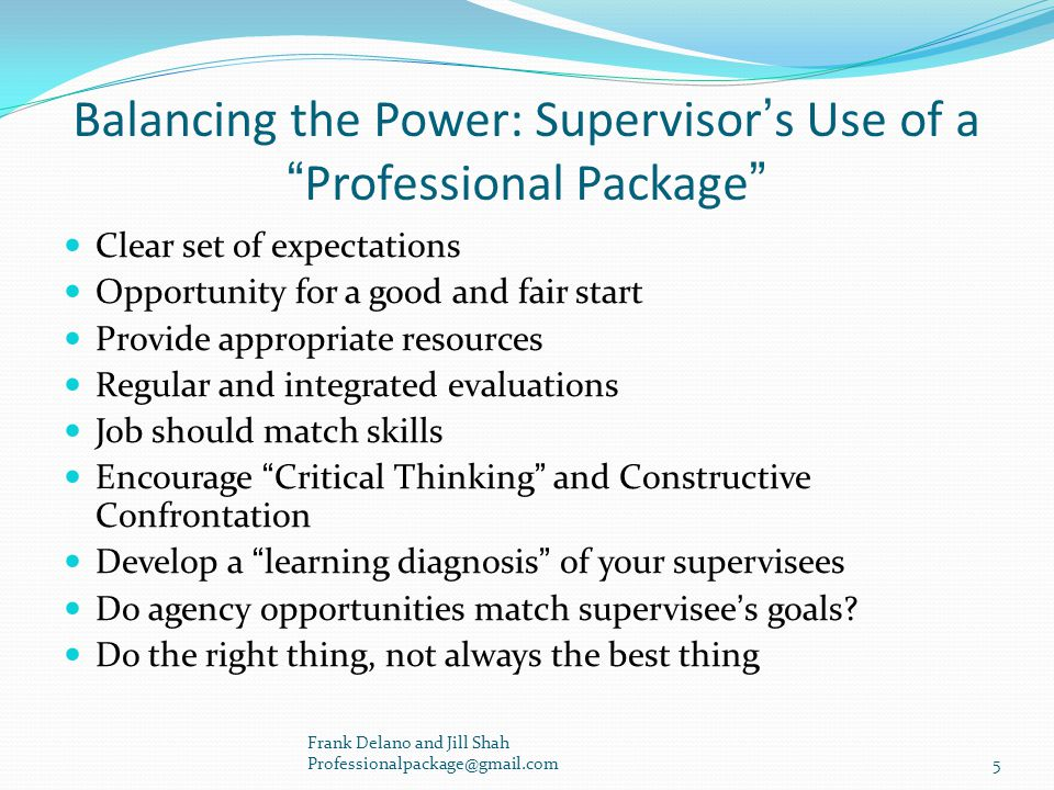 Balancing the Power: Supervisor's Use of a Professional Package Clear set of expectations Opportunity for a good and fair start Provide appropriate resources Regular and integrated evaluations Job should match skills Encourage Critical Thinking and Constructive Confrontation Develop a learning diagnosis of your supervisees Do agency opportunities match supervisee's goals.