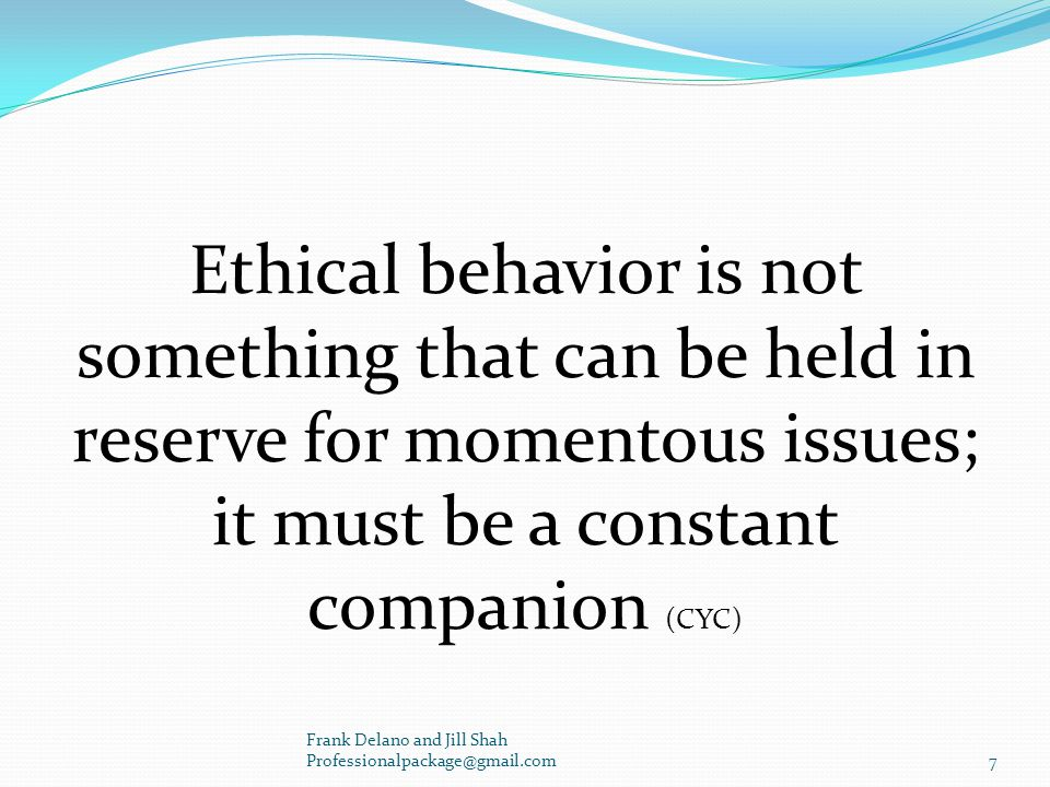Ethical behavior is not something that can be held in reserve for momentous issues; it must be a constant companion (CYC) Frank Delano and Jill Shah Professionalpackage@gmail.com7