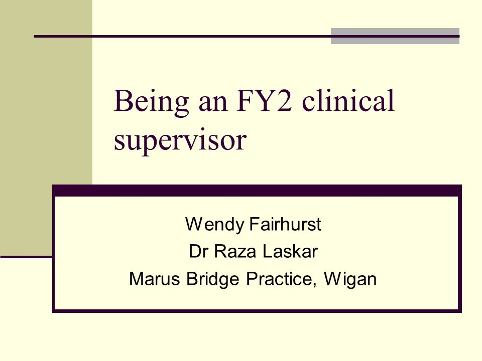 Being an FY2 clinical supervisor Wendy Fairhurst Dr Raza Laskar Marus Bridge Practice, Wigan