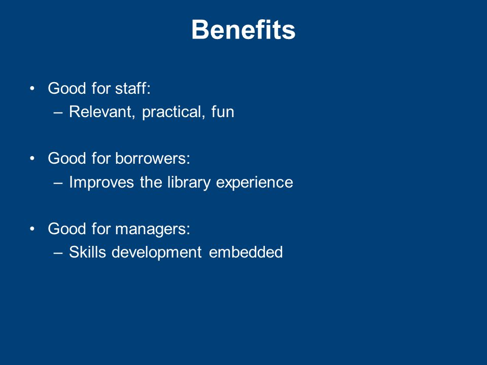 Benefits Good for staff: –Relevant, practical, fun Good for borrowers: –Improves the library experience Good for managers: –Skills development embedded