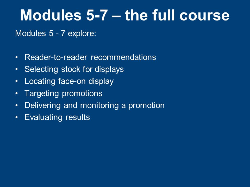 Modules 5-7 – the full course Modules 5 - 7 explore: Reader-to-reader recommendations Selecting stock for displays Locating face-on display Targeting promotions Delivering and monitoring a promotion Evaluating results
