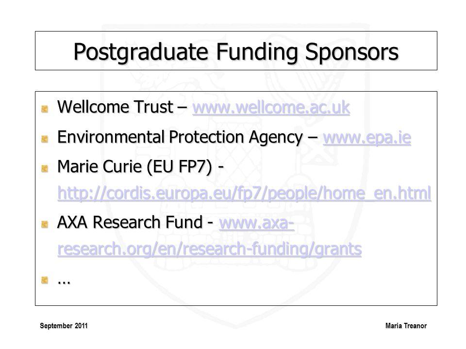 Maria Treanor September 2011 Postgraduate Funding Sponsors Wellcome Trust – www.wellcome.ac.uk www.wellcome.ac.uk Environmental Protection Agency – www.epa.ie www.epa.ie Marie Curie (EU FP7) - http://cordis.europa.eu/fp7/people/home_en.html http://cordis.europa.eu/fp7/people/home_en.html AXA Research Fund - www.axa- research.org/en/research-funding/grants www.axa- research.org/en/research-funding/grantswww.axa- research.org/en/research-funding/grants…