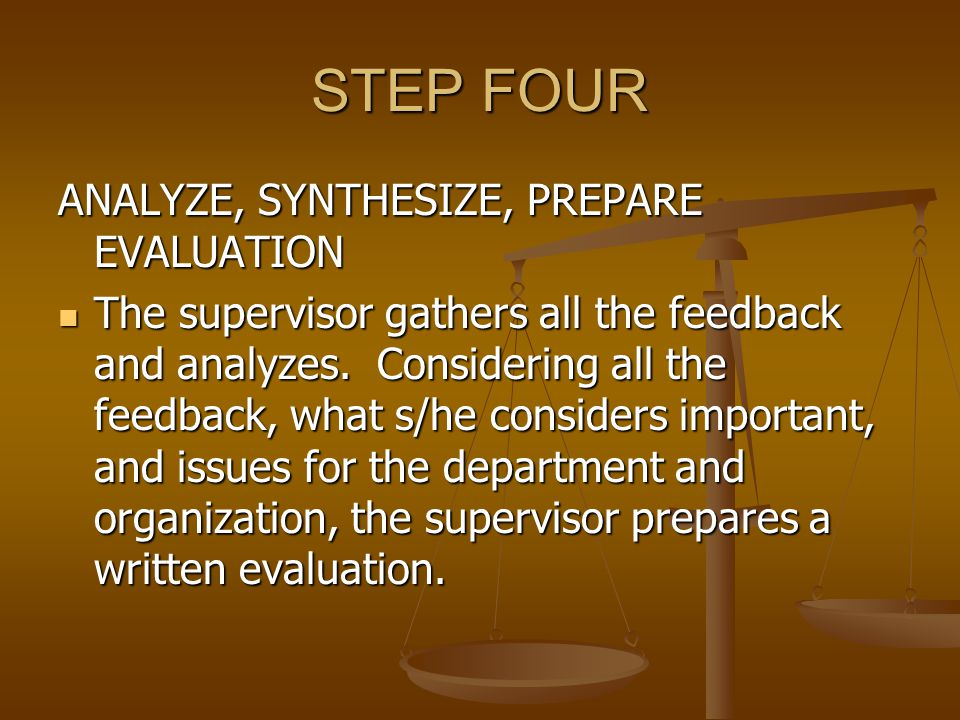STEP FIVE PRESENT AND DISCUSS The supervisor and employee meet [consider all important context issues – location, time, privacy] to discuss the evaluation.