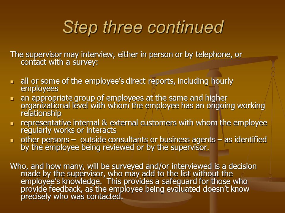 Step three continued … Conducting an interview: The interviewee is provided with the employee's job description, the department and/or organization mission, and other relevant information, such as the employee's goals and objectives or primary areas of interest or concern of the supervisor and the employee.