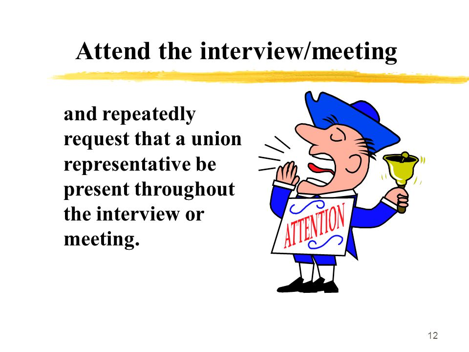 12 Attend the interview/meeting and repeatedly request that a union representative be present throughout the interview or meeting.