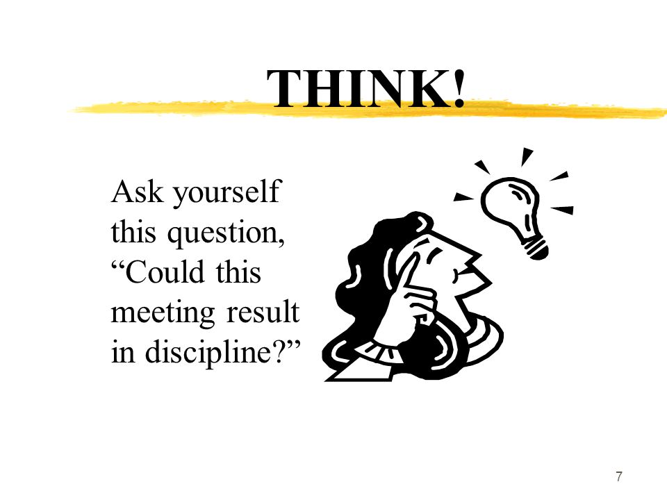8 How to know if the answer is YES  First determine the subject/purpose of the meeting: (You have the right to know the general topic of the meeting.)  Then determine whether you have a reasonable belief that discipline could result from the meeting.