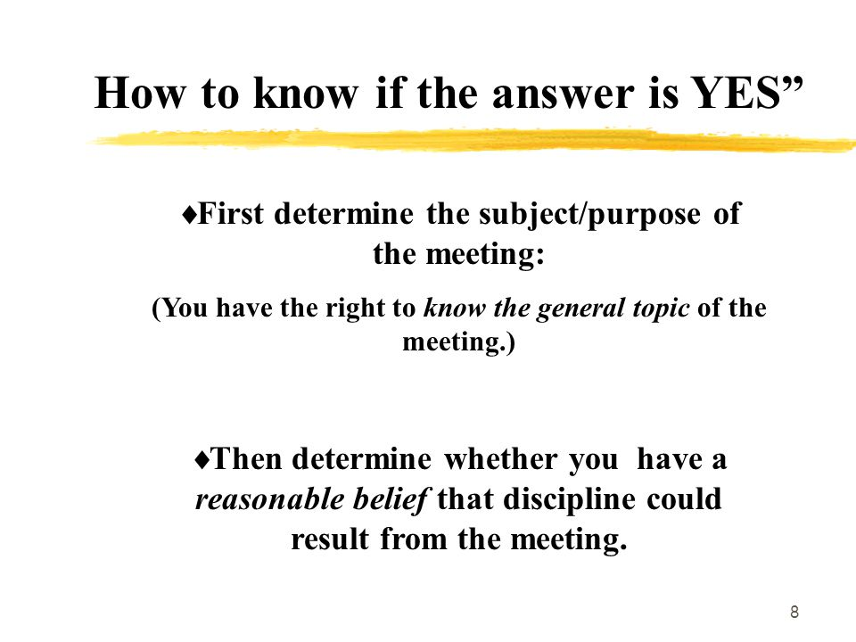 8 How to know if the answer is YES  First determine the subject/purpose of the meeting: (You have the right to know the general topic of the meeting.)  Then determine whether you have a reasonable belief that discipline could result from the meeting.
