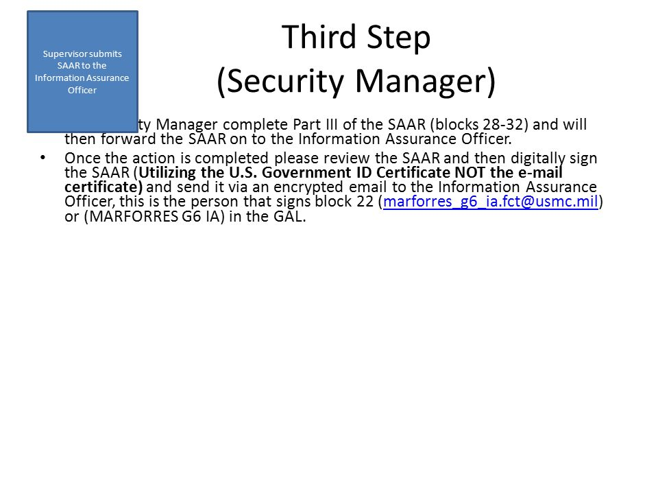 The Security Manager complete Part III of the SAAR (blocks 28-32) and will then forward the SAAR on to the Information Assurance Officer.