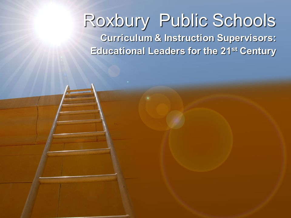 Roxbury Public Schools Curriculum & Instruction Supervisors: Educational Leaders for the 21 st Century