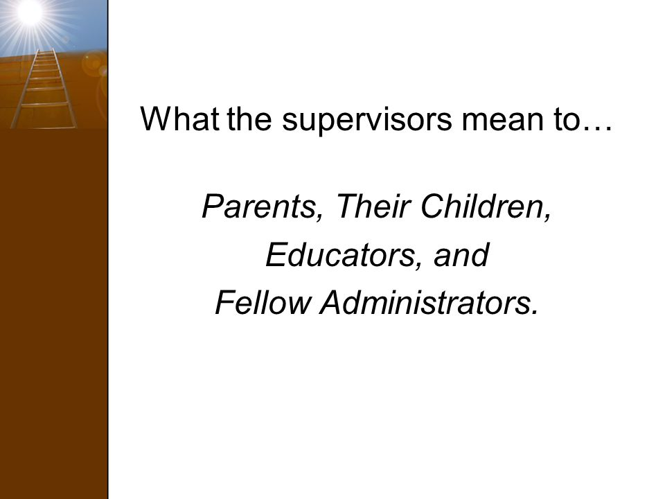 What the supervisors mean to… Parents, Their Children, Educators, and Fellow Administrators.