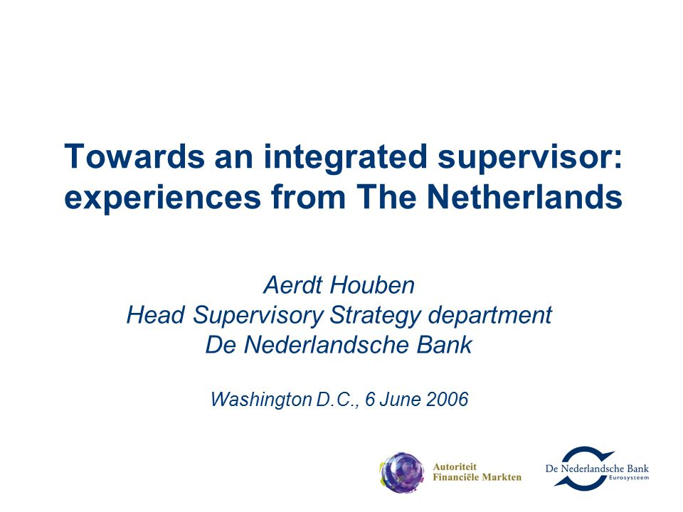 Towards an integrated supervisor: experiences from The Netherlands Aerdt Houben Head Supervisory Strategy department De Nederlandsche Bank Washington