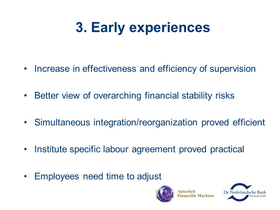 3. Early experiences Increase in effectiveness and efficiency of supervision Better view of overarching financial stability risks Simultaneous integra
