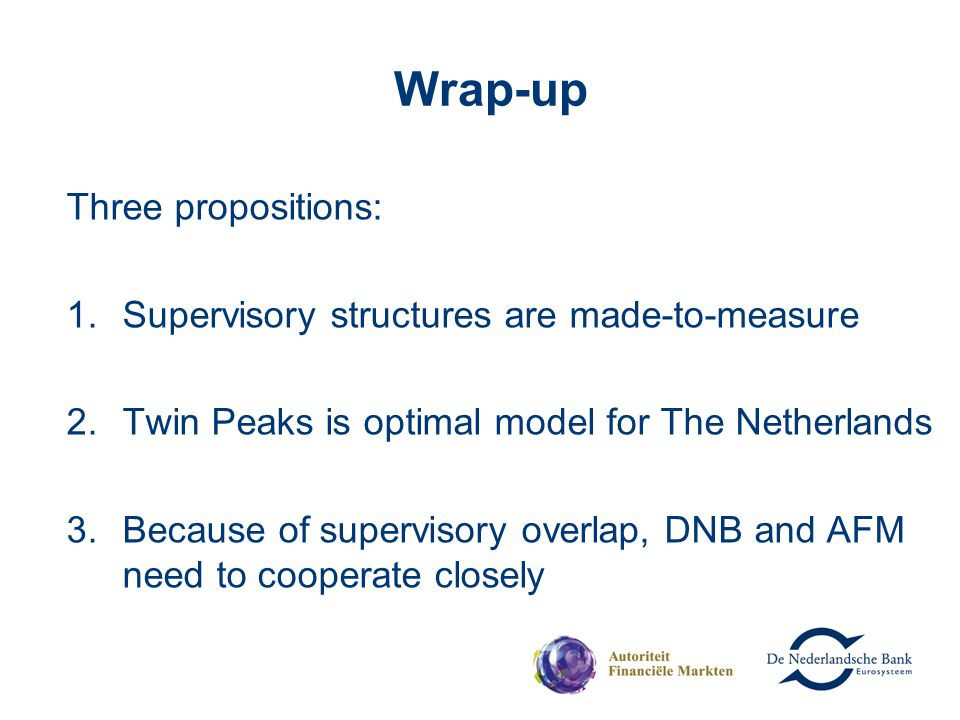 Wrap-up Three propositions: 1.Supervisory structures are made-to-measure 2.Twin Peaks is optimal model for The Netherlands 3.Because of supervisory ov