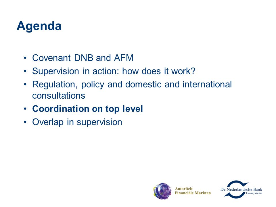 Agenda Covenant DNB and AFM Supervision in action: how does it work? Regulation, policy and domestic and international consultations Coordination on t