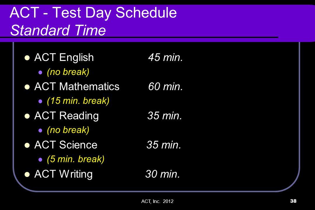 ACT, Inc. 201238 ACT - Test Day Schedule Standard Time ACT English 45 min. (no break) ACT Mathematics 60 min. (15 min. break) ACT Reading 35 min. (no