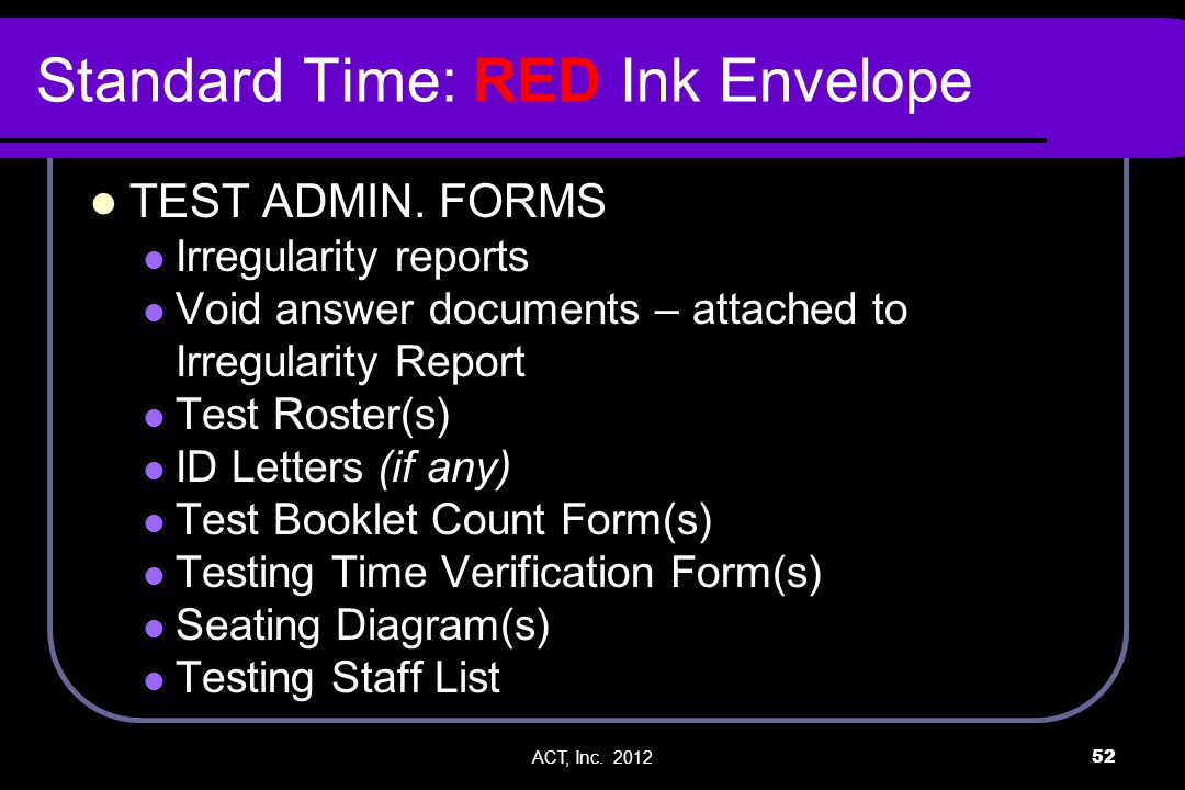 ACT, Inc. 201252 Standard Time: RED Ink Envelope TEST ADMIN. FORMS Irregularity reports Void answer documents – attached to Irregularity Report Test R
