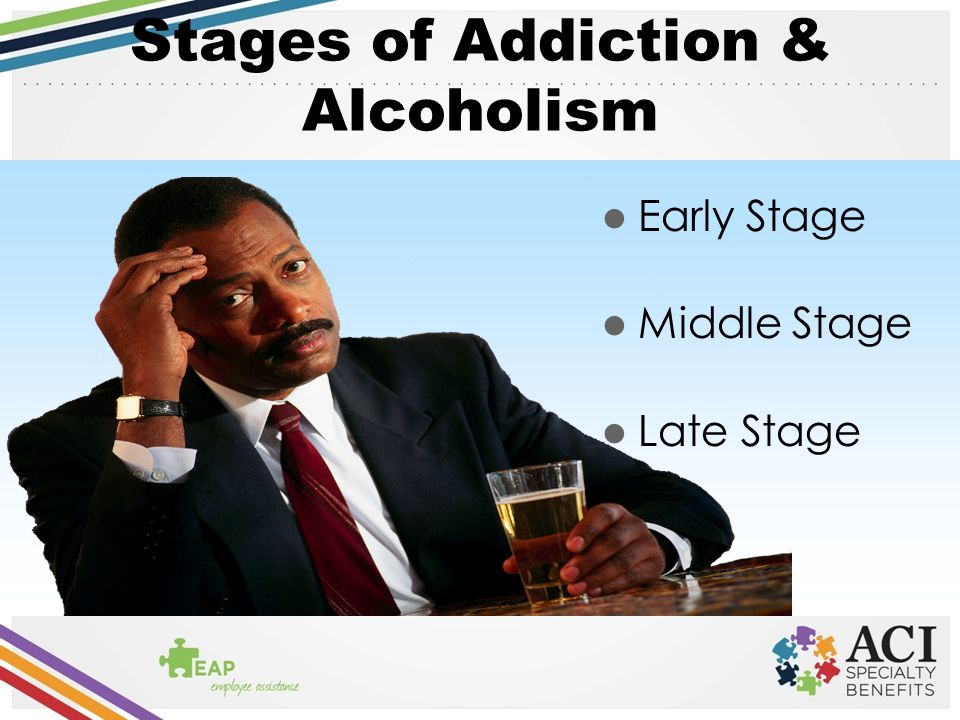 Stages of Addiction & Alcoholism Early Stage Middle Stage Late Stage
