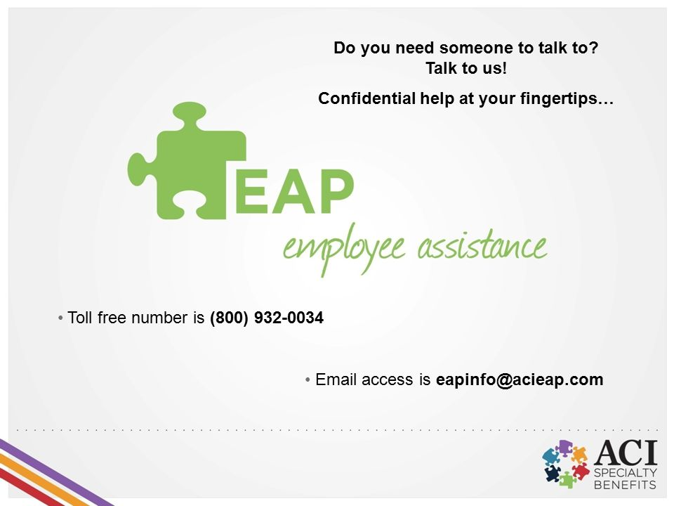 Do you need someone to talk to? Talk to us! Confidential help at your fingertips… Email access is eapinfo@acieap.com Toll free number is (800) 932-003