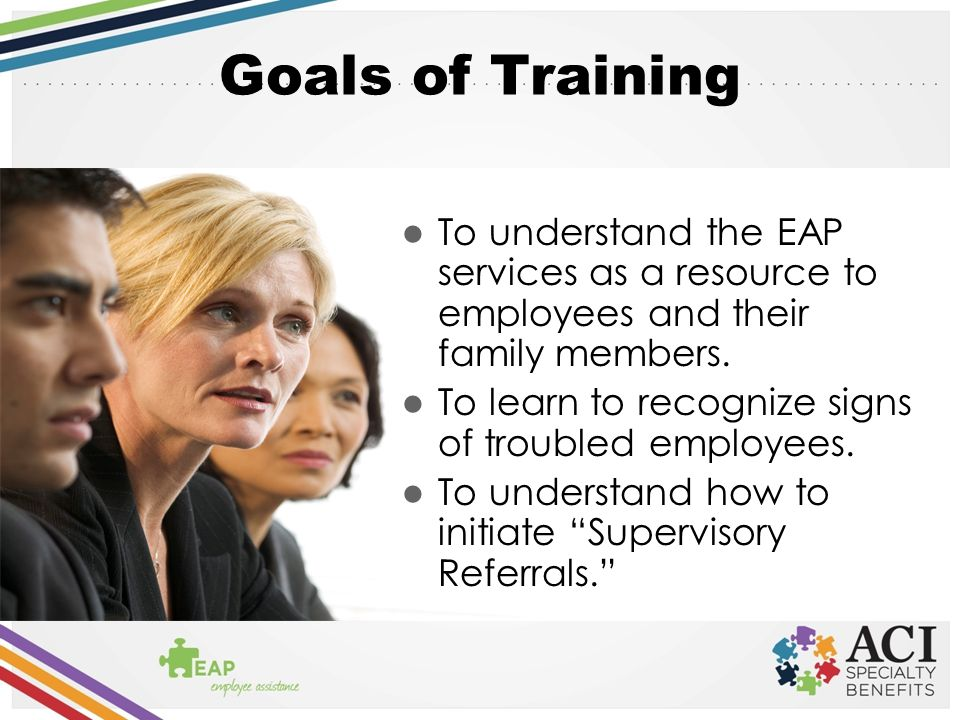 Goals of Training To understand the EAP services as a resource to employees and their family members.