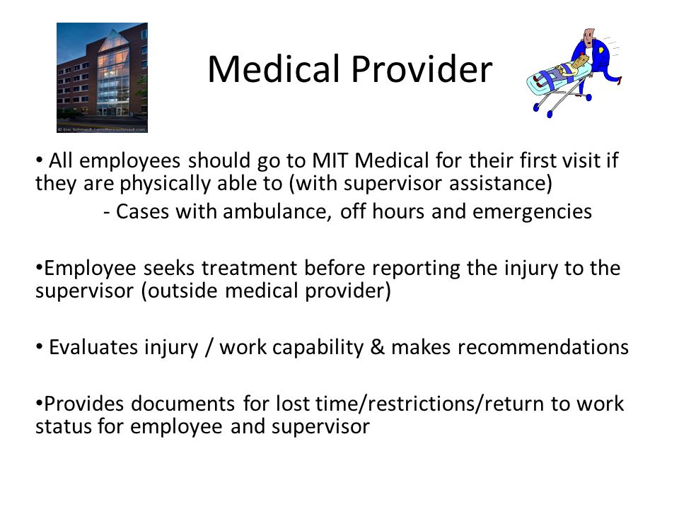 Medical Provider All employees should go to MIT Medical for their first visit if they are physically able to (with supervisor assistance) - Cases with ambulance, off hours and emergencies Employee seeks treatment before reporting the injury to the supervisor (outside medical provider) Evaluates injury / work capability & makes recommendations Provides documents for lost time/restrictions/return to work status for employee and supervisor