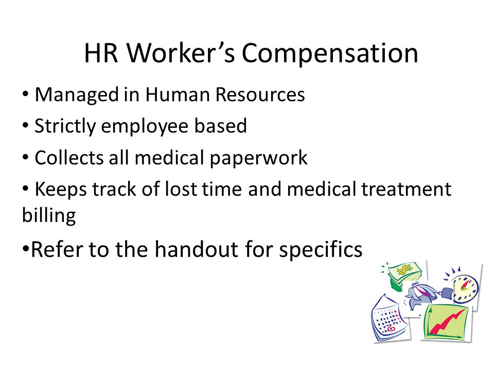 HR Worker's Compensation Managed in Human Resources Strictly employee based Collects all medical paperwork Keeps track of lost time and medical treatment billing Refer to the handout for specifics