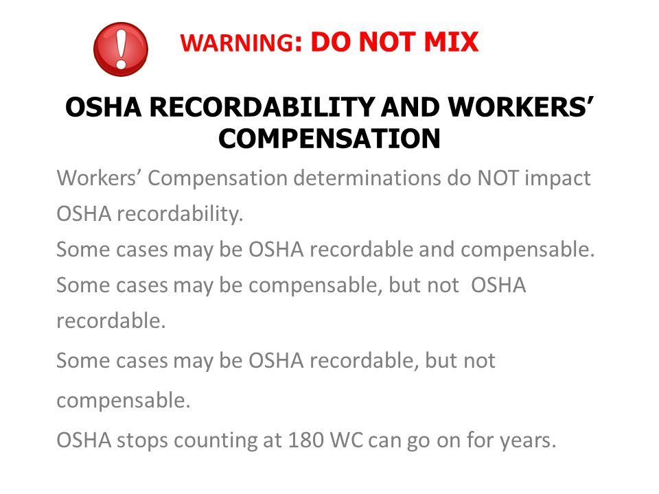 WARNING : DO NOT MIX OSHA RECORDABILITY AND WORKERS' COMPENSATION Workers' Compensation determinations do NOT impact OSHA recordability.