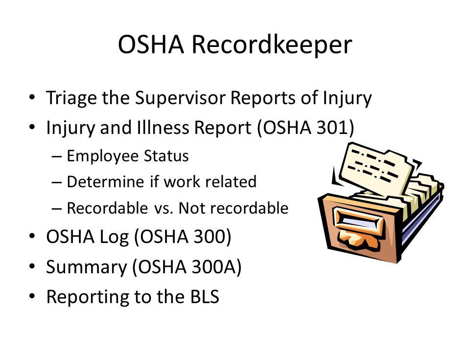 OSHA Recordkeeper Triage the Supervisor Reports of Injury Injury and Illness Report (OSHA 301) – Employee Status – Determine if work related – Recordable vs.