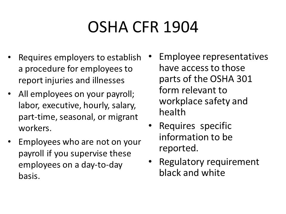 OSHA CFR 1904 Requires employers to establish a procedure for employees to report injuries and illnesses All employees on your payroll; labor, executive, hourly, salary, part-time, seasonal, or migrant workers.
