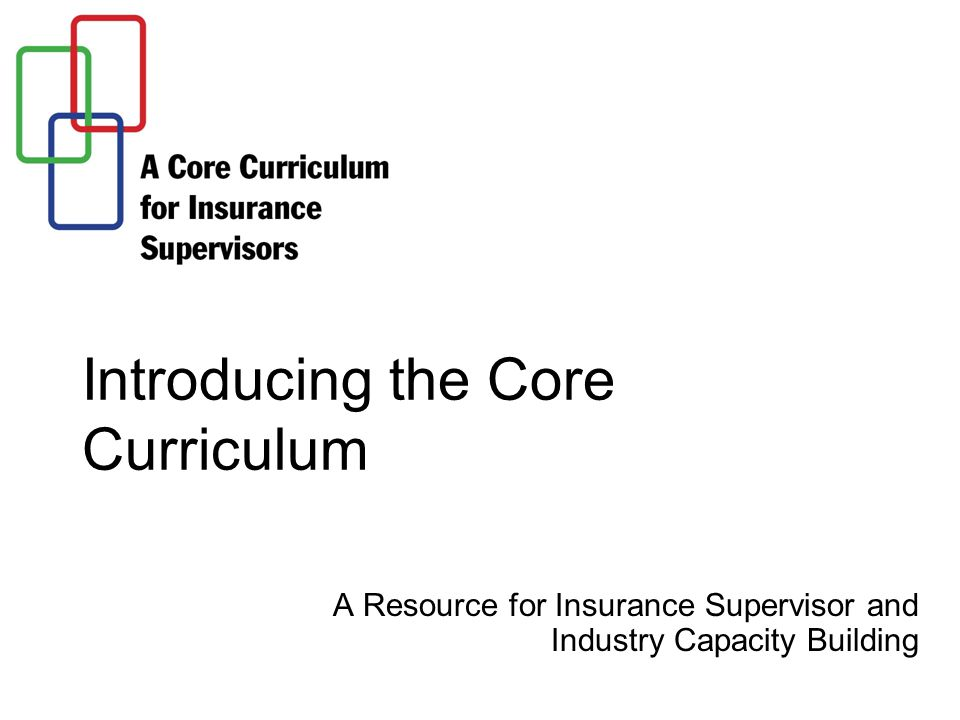 Introducing the Core Curriculum A Resource for Insurance Supervisor and Industry Capacity Building