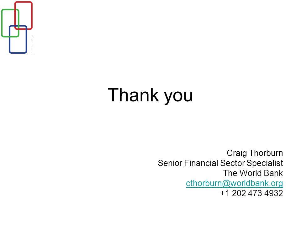 Thank you Craig Thorburn Senior Financial Sector Specialist The World Bank cthorburn@worldbank.org +1 202 473 4932