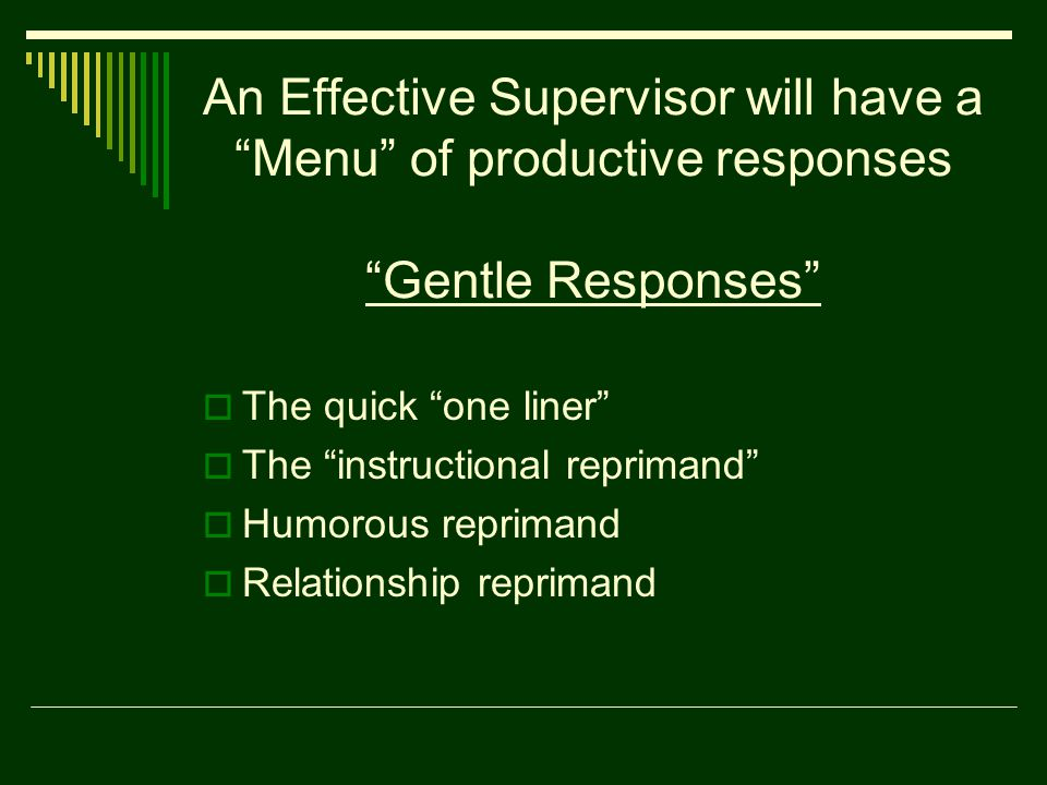 An Effective Supervisor will have a Menu of productive responses Gentle Responses  The quick one liner  The instructional reprimand  Humorous reprimand  Relationship reprimand