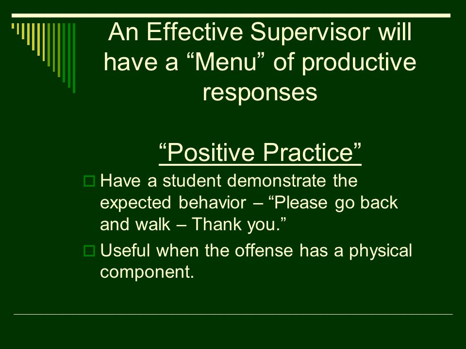 An Effective Supervisor will have a Menu of productive responses Positive Practice  Have a student demonstrate the expected behavior – Please go back and walk – Thank you.  Useful when the offense has a physical component.