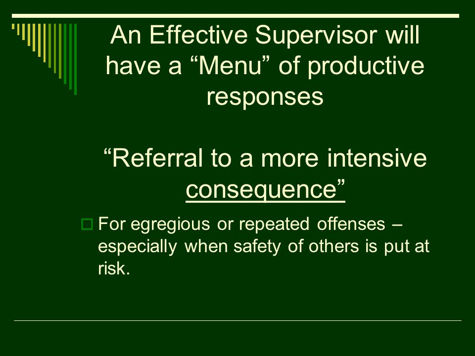 An Effective Supervisor will have a Menu of productive responses Referral to a more intensive consequence  For egregious or repeated offenses – especially when safety of others is put at risk.