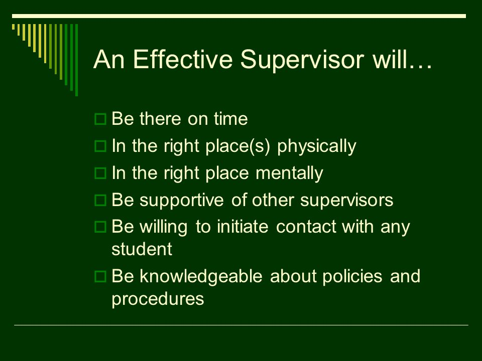 An Effective Supervisor will…  Be there on time  In the right place(s) physically  In the right place mentally  Be supportive of other supervisors  Be willing to initiate contact with any student  Be knowledgeable about policies and procedures