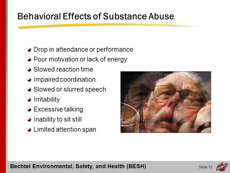 Bechtel Environmental, Safety, and Health (BESH) Slide 12 Behavioral Effects of Substance Abuse Drop in attendance or performance Poor motivation or l