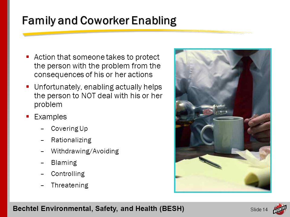Bechtel Environmental, Safety, and Health (BESH) Slide 14 Family and Coworker Enabling  Action that someone takes to protect the person with the prob