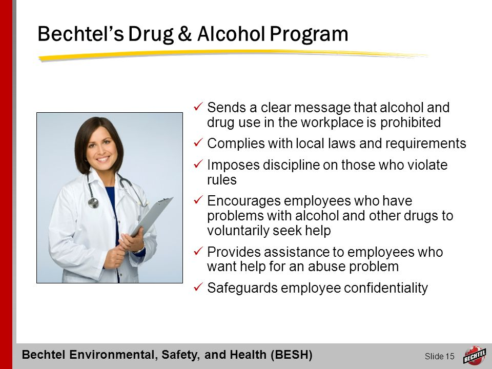 Bechtel Environmental, Safety, and Health (BESH) Slide 15 Bechtel's Drug & Alcohol Program Sends a clear message that alcohol and drug use in the work