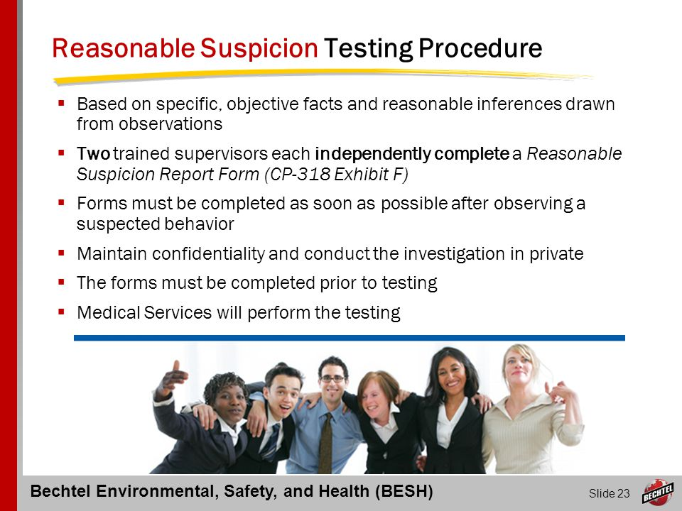 Bechtel Environmental, Safety, and Health (BESH) Slide 23 Reasonable Suspicion Testing Procedure  Based on specific, objective facts and reasonable i