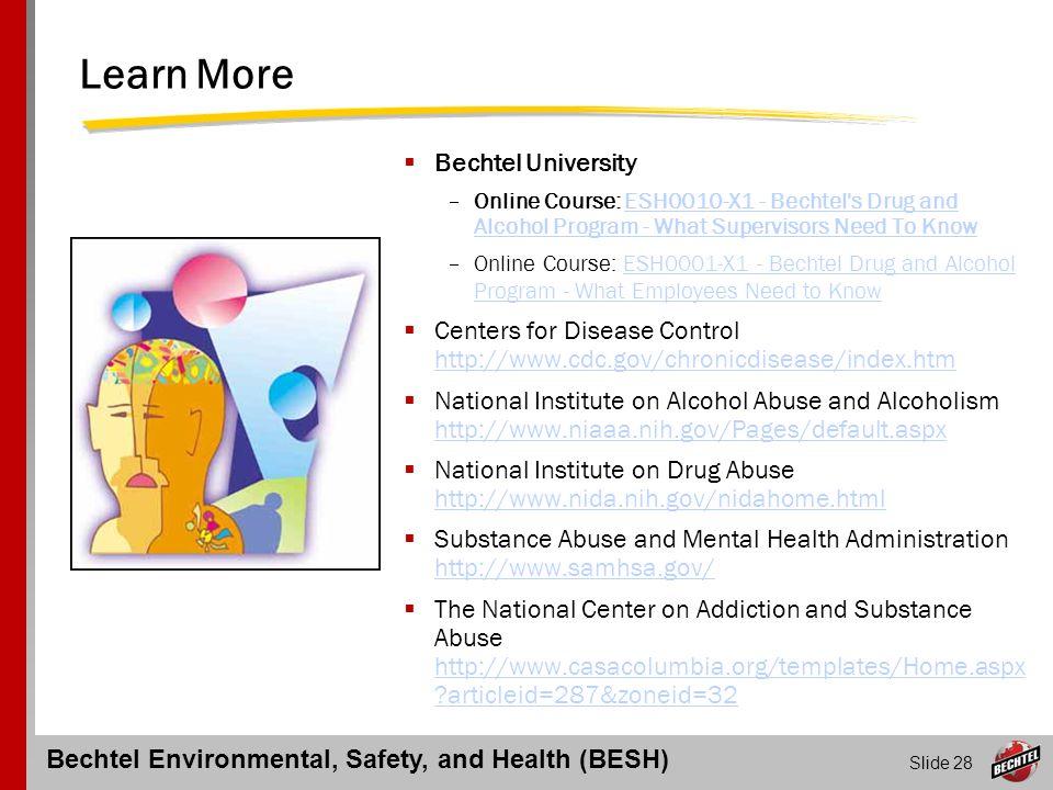 Bechtel Environmental, Safety, and Health (BESH) Slide 28 Learn More  Bechtel University –Online Course: ESH0010-X1 - Bechtel's Drug and Alcohol Prog