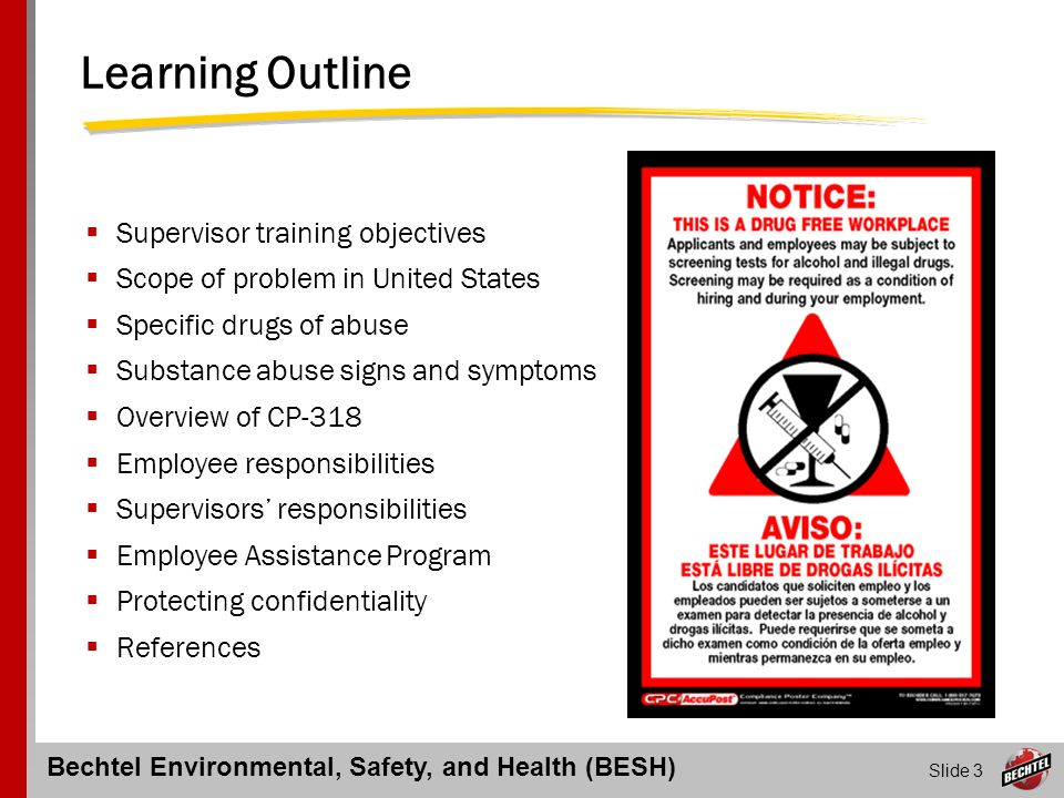 Bechtel Environmental, Safety, and Health (BESH) Slide 4 Objectives of Non-Manual Supervisor Training BESH Core Process 318: Drug and Alcohol Abuse Testing Supervisors should have a working knowledge of:  The effects of substance abuse  The requirements of CP-318  Their role in the process  Employee Assistance Program provisions  How to intervene in problem situations