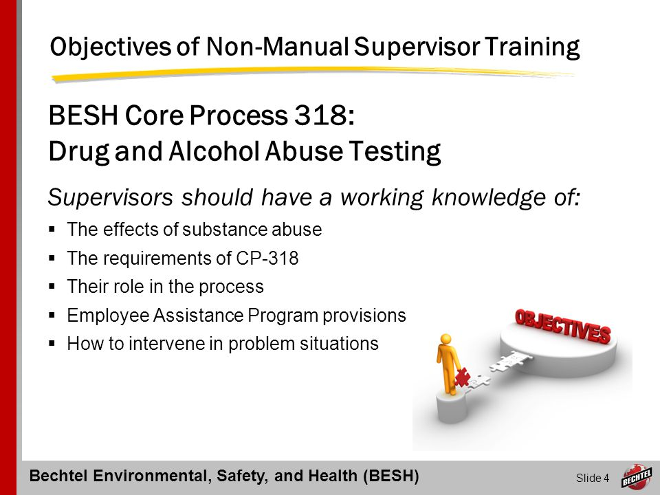 Bechtel Environmental, Safety, and Health (BESH) Slide 15 Bechtel's Drug & Alcohol Program Sends a clear message that alcohol and drug use in the workplace is prohibited Complies with local laws and requirements Imposes discipline on those who violate rules Encourages employees who have problems with alcohol and other drugs to voluntarily seek help Provides assistance to employees who want help for an abuse problem Safeguards employee confidentiality
