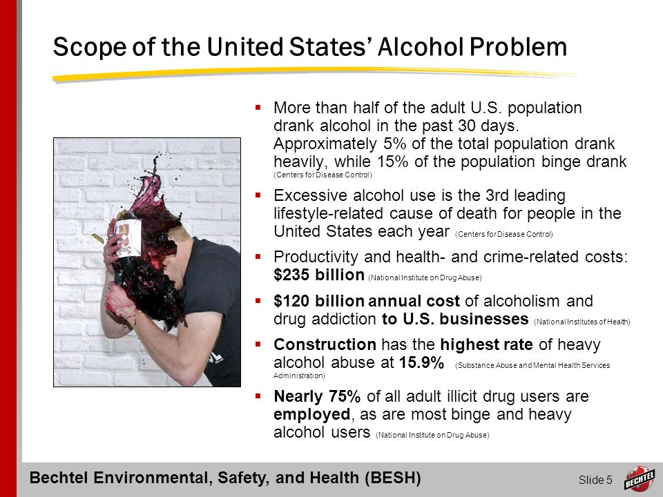Bechtel Environmental, Safety, and Health (BESH) Slide 6 Scope of the United States' Drug Problem  19.5 million Americans aged 12+ are current users of an illicit drug (National Institute on Drug Abuse )  14.6 million Americans are marijuana smokers, making it the most-commonly-used illicit drug (National Institute on Drug Abuse)  Non-medical use of prescription pain-relievers is now the second most prevalent form of illicit drug use in the nation (Substance Abuse & Mental Health Services Administration)  Drug-related illness, death, and crime cost the nation approximately $66.9 billion (National Criminal Justice Reference Service)  Absenteeism is 66% higher, health benefit utilization is 84% greater in dollar terms, disciplinary actions are 90% higher, and there is significantly higher employee turnover (National Institute on Drug Abuse)