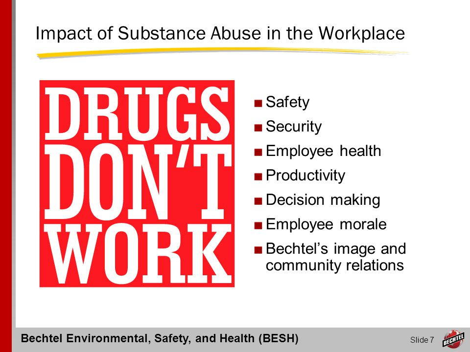 Bechtel Environmental, Safety, and Health (BESH) Slide 8 Specific Drugs of Abuse Alcohol Marijuana (THC) Opioids most often prescribed to treat pain prescription narcotics include morphine, codeine, oxycodone (e.g.