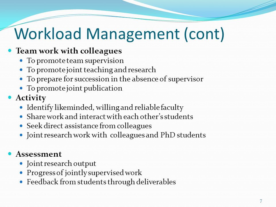 Workload Management (cont) Team work with colleagues To promote team supervision To promote joint teaching and research To prepare for succession in the absence of supervisor To promote joint publication Activity Identify likeminded, willing and reliable faculty Share work and interact with each other's students Seek direct assistance from colleagues Joint research work with colleagues and PhD students Assessment Joint research output Progress of jointly supervised work Feedback from students through deliverables 7