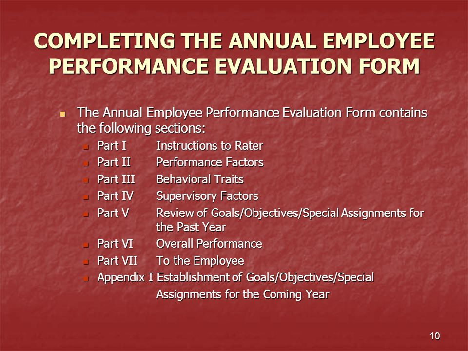 10 COMPLETING THE ANNUAL EMPLOYEE PERFORMANCE EVALUATION FORM The Annual Employee Performance Evaluation Form contains the following sections: The Ann