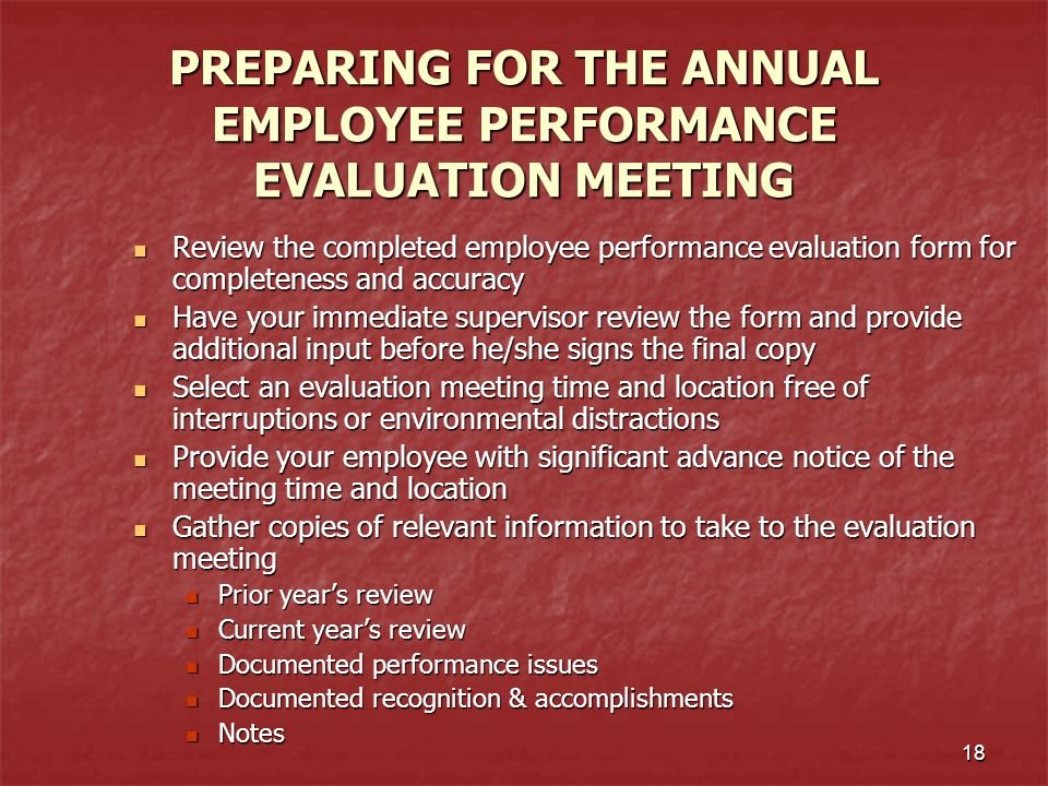 18 PREPARING FOR THE ANNUAL EMPLOYEE PERFORMANCE EVALUATION MEETING Review the completed employee performance evaluation form for completeness and acc
