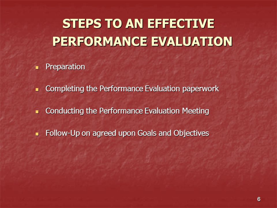 6 STEPS TO AN EFFECTIVE PERFORMANCE EVALUATION Preparation Preparation Completing the Performance Evaluation paperwork Completing the Performance Eval