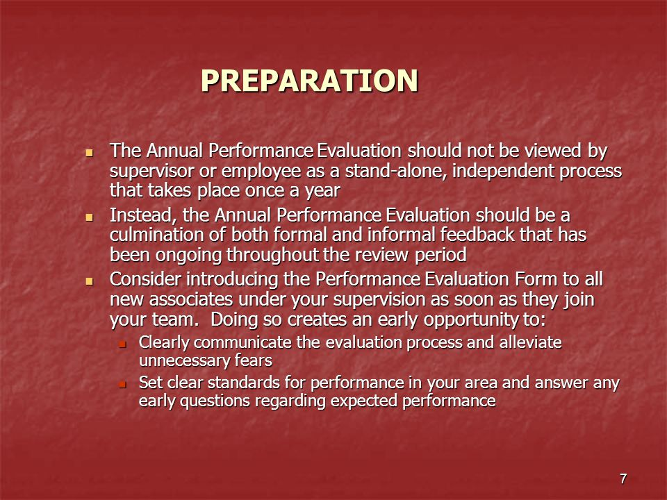 7 PREPARATION The Annual Performance Evaluation should not be viewed by supervisor or employee as a stand-alone, independent process that takes place